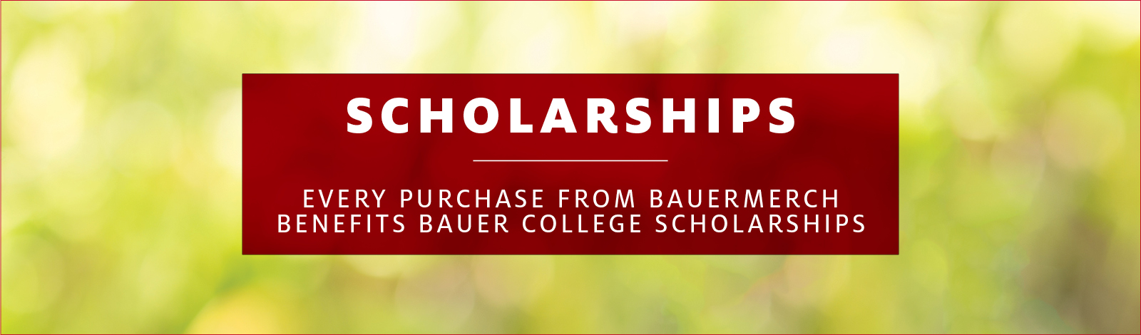 Every Purchase Benefits Bauer Scholarships
